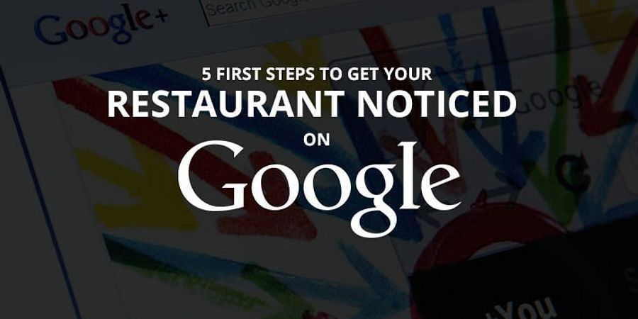 5 First Steps to Get Your Restaurant Noticed On Google