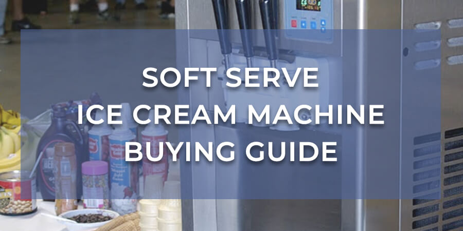 Soft Serve Ice Cream Machine Buying Guide